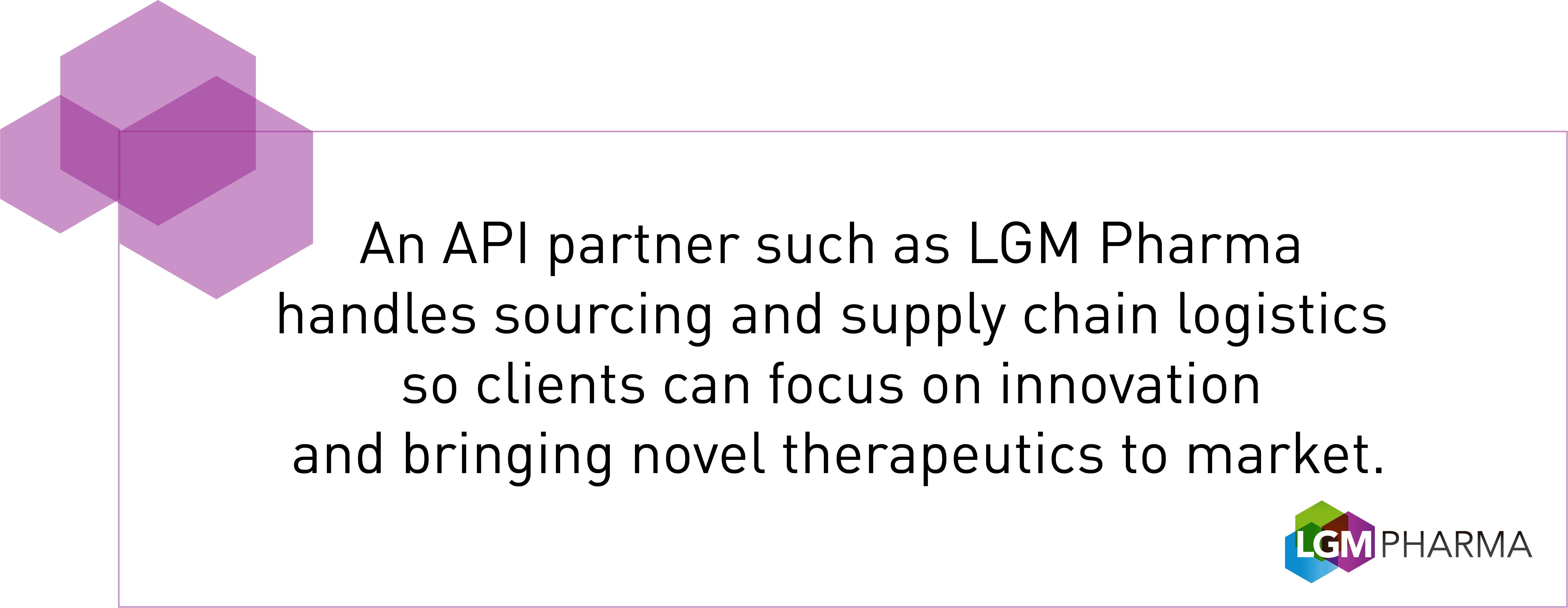 An API partner such as LGM Pharma handles sourcing and supply chain logistics so clients can focus on innovation and bringing novel therapeutics to market.